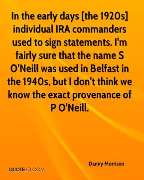 Danny Morrison - In the early days [the 1920s] individual IRA commanders used to sign statements. I'm fairly sure that the name S O'Neill was used in Belfast in the 1940s, but I don't think we know the exact provenance of P O'Neill.