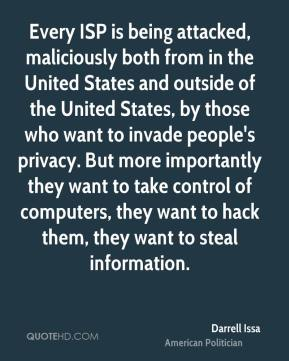 Darrell Issa - Every ISP is being attacked, maliciously both from in the United States and outside of the United States, by those who want to invade people's privacy. But more importantly they want to take control of computers, they want to hack them, they want to steal information.