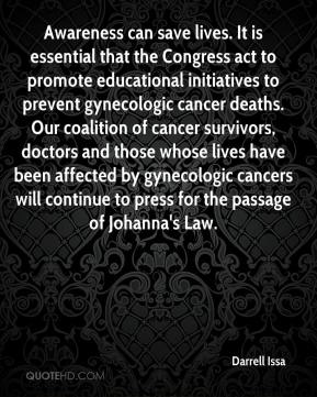 Darrell Issa - Awareness can save lives. It is essential that the Congress act to promote educational initiatives to prevent gynecologic cancer deaths. Our coalition of cancer survivors, doctors and those whose lives have been affected by gynecologic cancers will continue to press for the passage of Johanna's Law.