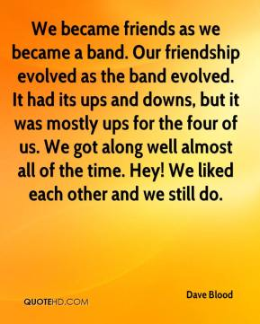We became friends as we became a band. Our friendship evolved as the band evolved. It had its ups and downs, but it was mostly ups for the four of us. We got along well almost all of the time. Hey! We liked each other and we still do.