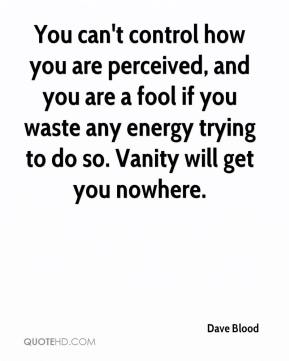 You can't control how you are perceived, and you are a fool if you waste any energy trying to do so. Vanity will get you nowhere.