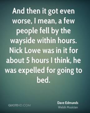 And then it got even worse, I mean, a few people fell by the wayside within hours. Nick Lowe was in it for about 5 hours I think, he was expelled for going to bed.
