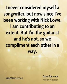 Dave Edmunds - I never considered myself a songwriter, but now since I've been working with Nick Lowe, I am contributing to an extent. But I'm the guitarist and he's not, so we compliment each other in a way.