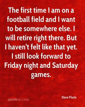 Dave Flurie - The first time I am on a football field and I want to be somewhere else. I will retire right there. But I haven't felt like that yet. I still look forward to Friday night and Saturday games.