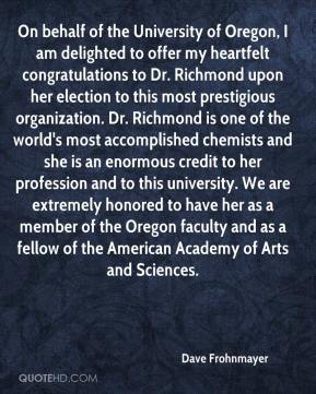 Dave Frohnmayer - On behalf of the University of Oregon, I am delighted to offer my heartfelt congratulations to Dr. Richmond upon her election to this most prestigious organization. Dr. Richmond is one of the world's most accomplished chemists and she is an enormous credit to her profession and to this university. We are extremely honored to have her as a member of the Oregon faculty and as a fellow of the American Academy of Arts and Sciences.
