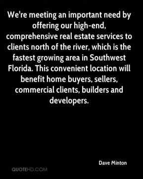 Dave Minton - We're meeting an important need by offering our high-end, comprehensive real estate services to clients north of the river, which is the fastest growing area in Southwest Florida. This convenient location will benefit home buyers, sellers, commercial clients, builders and developers.