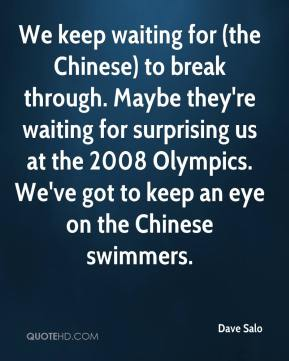 Dave Salo - We keep waiting for (the Chinese) to break through. Maybe they're waiting for surprising us at the 2008 Olympics. We've got to keep an eye on the Chinese swimmers.