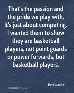 Dave Vandiver - That's the passion and the pride we play with, it's just about competing. I wanted them to show they are basketball players, not point guards or power forwards, but basketball players.