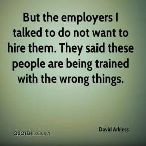 David Arkless - But the employers I talked to do not want to hire them. They said these people are being trained with the wrong things.