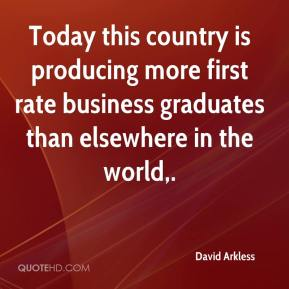David Arkless - Today this country is producing more first rate business graduates than elsewhere in the world.