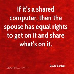 David Banisar - If it's a shared computer, then the spouse has equal rights to get on it and share what's on it.