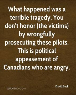 David Beck - What happened was a terrible tragedy. You don't honor (the victims) by wrongfully prosecuting these pilots. This is political appeasement of Canadians who are angry.