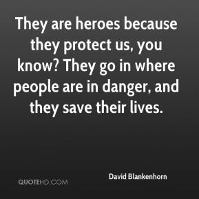 David Blankenhorn - They are heroes because they protect us, you know? They go in where people are in danger, and they save their lives.