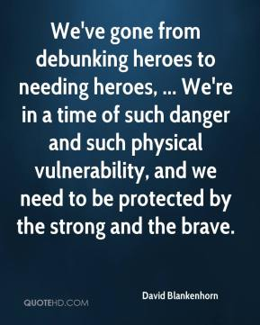 David Blankenhorn - We've gone from debunking heroes to needing heroes, ... We're in a time of such danger and such physical vulnerability, and we need to be protected by the strong and the brave.