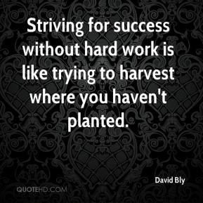 Striving for success without hard work is like trying to harvest where you haven't planted.
