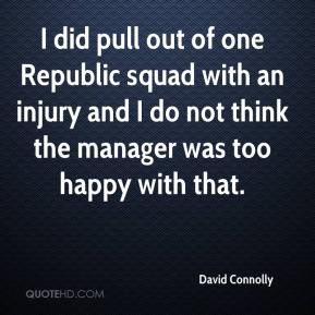 David Connolly - I did pull out of one Republic squad with an injury and I do not think the manager was too happy with that.