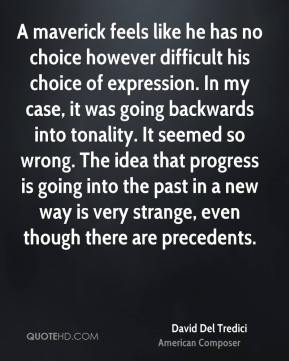 David Del Tredici - A maverick feels like he has no choice however difficult his choice of expression. In my case, it was going backwards into tonality. It seemed so wrong. The idea that progress is going into the past in a new way is very strange, even though there are precedents.