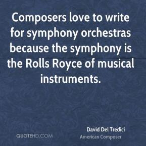 David Del Tredici - Composers love to write for symphony orchestras because the symphony is the Rolls Royce of musical instruments.