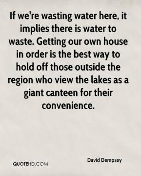 David Dempsey - If we're wasting water here, it implies there is water to waste. Getting our own house in order is the best way to hold off those outside the region who view the lakes as a giant canteen for their convenience.