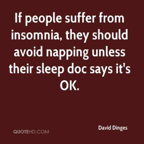 David Dinges - If people suffer from insomnia, they should avoid napping unless their sleep doc says it's OK.