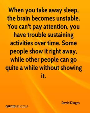 David Dinges - When you take away sleep, the brain becomes unstable. You can't pay attention, you have trouble sustaining activities over time. Some people show it right away, while other people can go quite a while without showing it.
