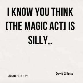David Gillette - I know you think [the magic act] is silly.