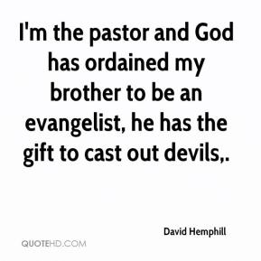 David Hemphill - I'm the pastor and God has ordained my brother to be an evangelist, he has the gift to cast out devils.