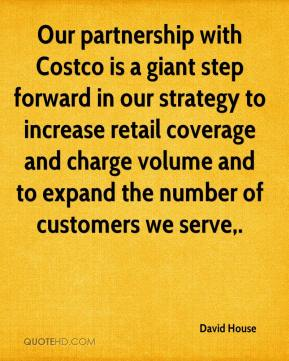 David House - Our partnership with Costco is a giant step forward in our strategy to increase retail coverage and charge volume and to expand the number of customers we serve.