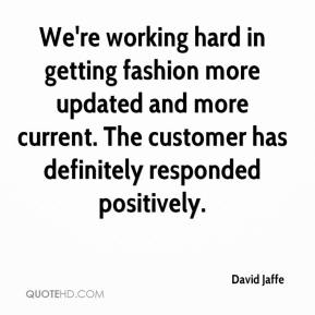 David Jaffe - We're working hard in getting fashion more updated and more current. The customer has definitely responded positively.