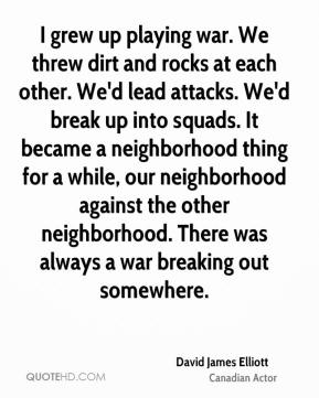 David James Elliott - I grew up playing war. We threw dirt and rocks at each other. We'd lead attacks. We'd break up into squads. It became a neighborhood thing for a while, our neighborhood against the other neighborhood. There was always a war breaking out somewhere.