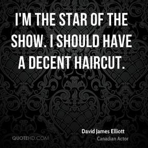 David James Elliott - I'm the star of the show. I should have a decent haircut.
