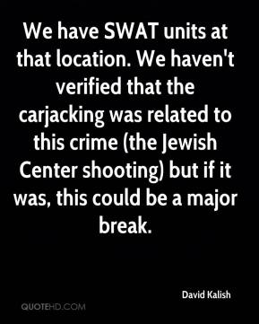 David Kalish - We have SWAT units at that location. We haven't verified that the carjacking was related to this crime (the Jewish Center shooting) but if it was, this could be a major break.
