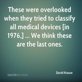 David Krause - These were overlooked when they tried to classify all medical devices [in 1976,] ... We think these are the last ones.