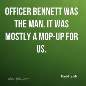 David Lamb - Officer Bennett was the man. It was mostly a mop-up for us.