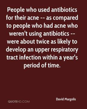 People who used antibiotics for their acne -- as compared to people who had acne who weren't using antibiotics -- were about twice as likely to develop an upper respiratory tract infection within a year's period of time.