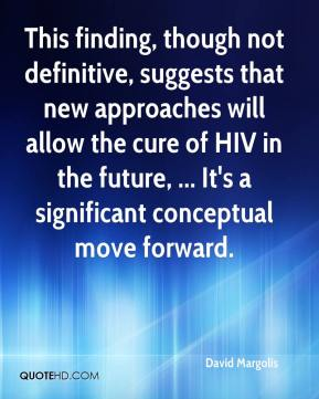 This finding, though not definitive, suggests that new approaches will allow the cure of HIV in the future, ... It's a significant conceptual move forward.