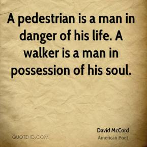 A pedestrian is a man in danger of his life. A walker is a man in possession of his soul.