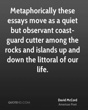 David McCord - Metaphorically these essays move as a quiet but observant coast-guard cutter among the rocks and islands up and down the littoral of our life.