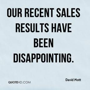 David Mott - Our recent sales results have been disappointing.