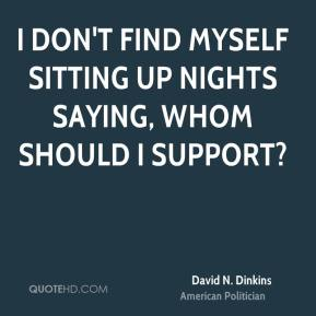 I don't find myself sitting up nights saying, whom should I support?