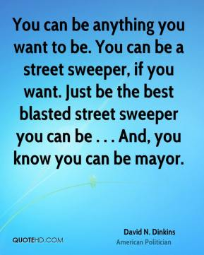 You can be anything you want to be. You can be a street sweeper, if you want. Just be the best blasted street sweeper you can be . . . And, you know you can be mayor.