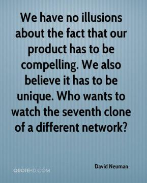 We have no illusions about the fact that our product has to be compelling. We also believe it has to be unique. Who wants to watch the seventh clone of a different network?