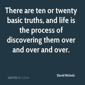 David Nichols - There are ten or twenty basic truths, and life is the process of discovering them over and over and over.