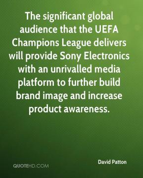 David Patton - The significant global audience that the UEFA Champions League delivers will provide Sony Electronics with an unrivalled media platform to further build brand image and increase product awareness.