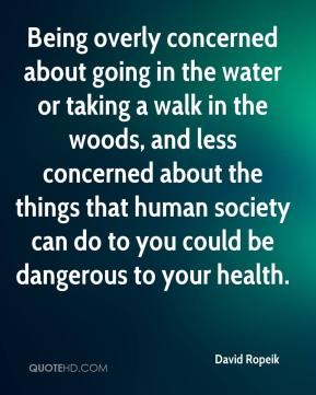 David Ropeik - Being overly concerned about going in the water or taking a walk in the woods, and less concerned about the things that human society can do to you could be dangerous to your health.