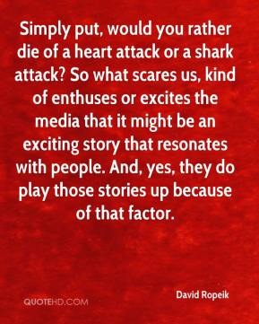 David Ropeik - Simply put, would you rather die of a heart attack or a shark attack? So what scares us, kind of enthuses or excites the media that it might be an exciting story that resonates with people. And, yes, they do play those stories up because of that factor.