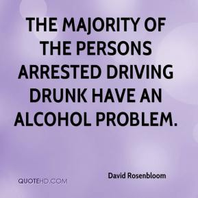 David Rosenbloom - The majority of the persons arrested driving drunk have an alcohol problem.