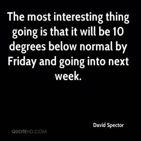 David Spector - The most interesting thing going is that it will be 10 degrees below normal by Friday and going into next week.