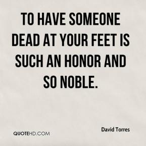 To have someone dead at your feet is such an honor and so noble.