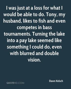 I was just at a loss for what I would be able to do. Tony, my husband, likes to fish and even competes in bass tournaments. Turning the lake into a pay lake seemed like something I could do, even with blurred and double vision.